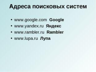 Адреса поисковых систем www.google.com Google www.yandex.ru Яндекс www.ramble