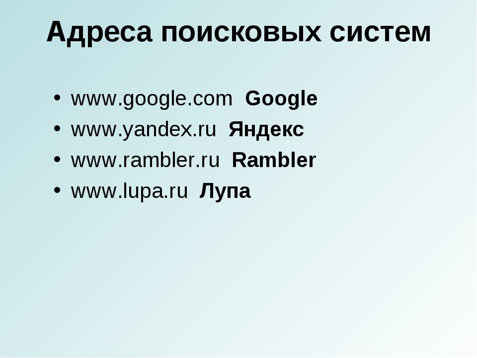 Адреса поисковых систем www.google.com Google www.yandex.ru Яндекс www.ramble...