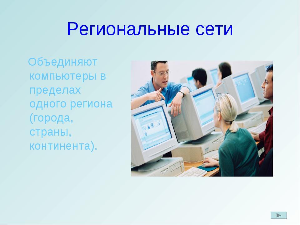 Региональные сети Объединяют компьютеры в пределах одного региона (города, ст...