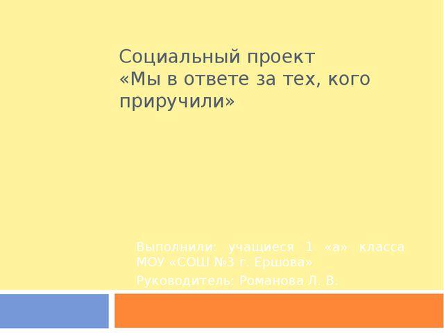 Социальный проект «Мы в ответе за тех, кого приручили» Выполнили: учащиеся 1...