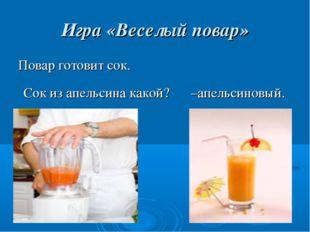 Игра «Веселый повар» Повар готовит сок. Сок из апельсина какой? –апельсиновый.