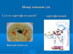 Повар готовит суп. Суп из картофеля какой? Картофельный суп - картофельный.