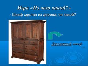 Игра «Из чего какой?» - Шкаф сделан из дерева, он какой? Деревянный шкаф