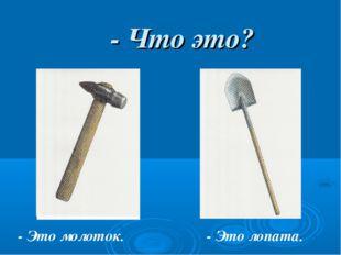 - Что это? - Это молоток. - Это лопата.