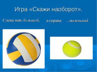 Игра «Скажи наоборот». Слева мяч большой, – маленький. а справа