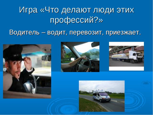 Игра «Что делают люди этих профессий?» Водитель – водит, перевозит, приезжает.