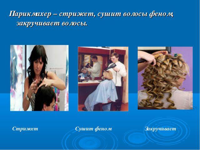 Парикмахер – стрижет, сушит волосы феном, закручивает волосы. Стрижет Сушит ф...