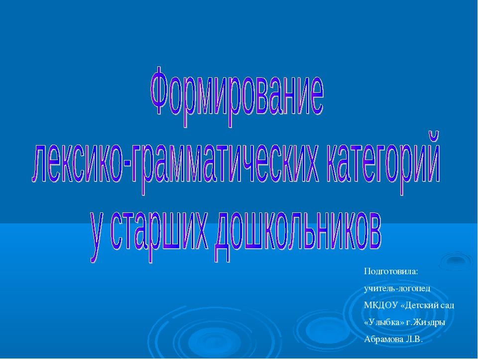Подготовила: учитель-логопед МКДОУ «Детский сад «Улыбка» г.Жиздры Абрамова Л.В.