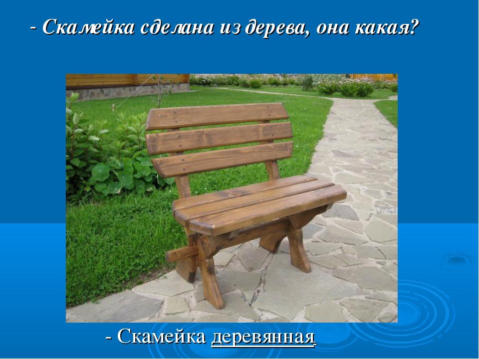 - Скамейка сделана из дерева, она какая? - Скамейка деревянная.