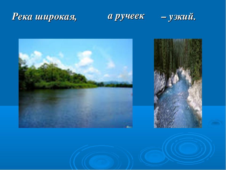 Река широкая, а ручеек – узкий.