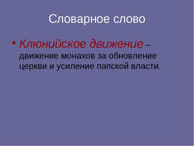 Словарное слово Клюнийское движение – движение монахов за обновление церкви...