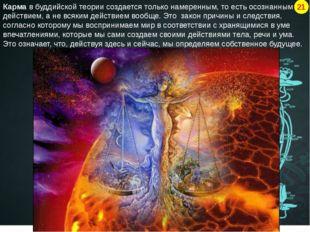 Карма в буддийской теории создается только намеренным, то есть осознанным дей