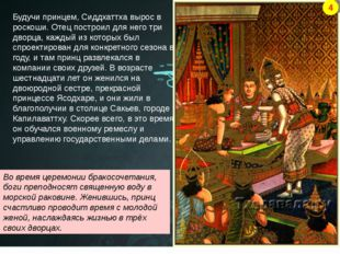Будучи принцем, Сиддхаттха вырос в роскоши. Отец построил для него три дворца