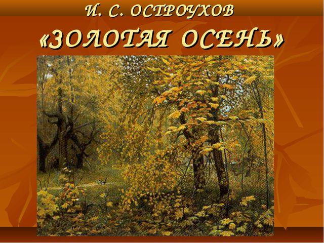 И. С. ОСТРОУХОВ «ЗОЛОТАЯ ОСЕНЬ»