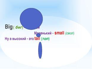 Big ( биг) - большой  Маленький - small (смол) Ну а высокий - это tall (