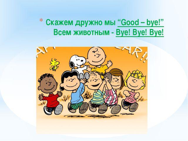"""Скажем дружно мы """"Good – bye!"""" Всем животным - Bye! Bye! Bye!"""