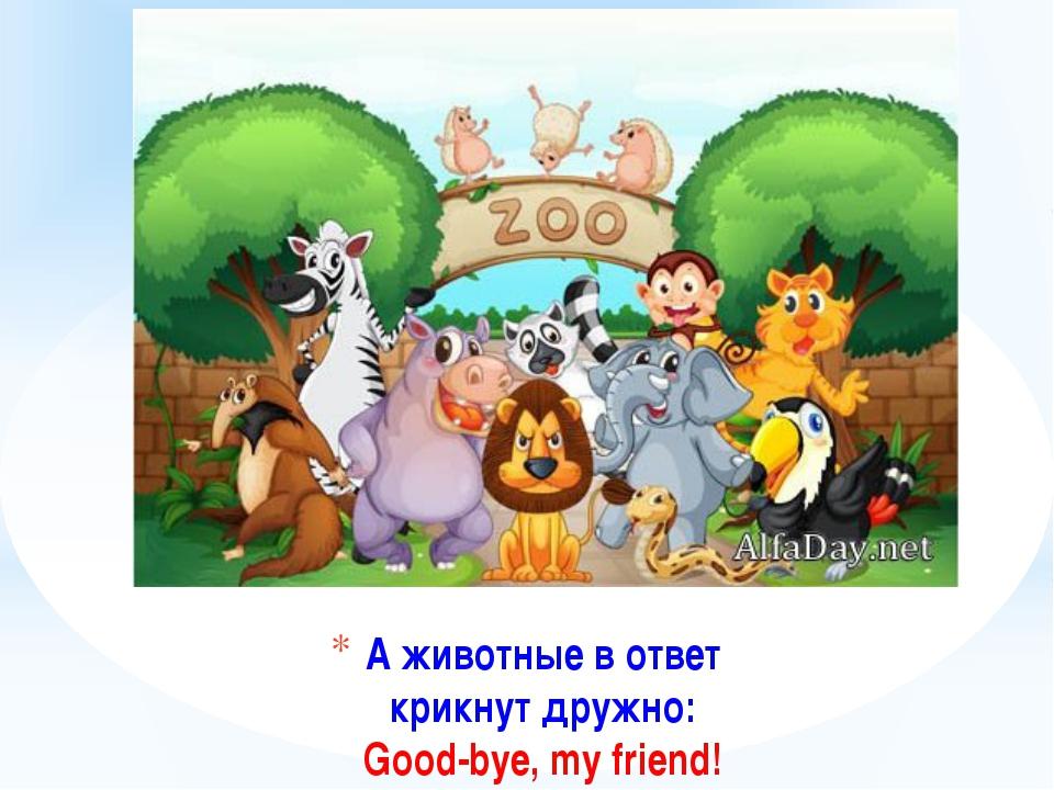 А животные в ответ крикнут дружно: Good-bye, my friend!