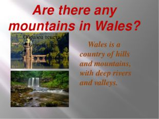 Are there any mountains in Wales? Wales is a country of hills and mountains,