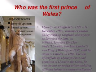 Who was the first prince of Wales? Llywelyn ap Gruffudd(c. 1223 – 11 Decembe
