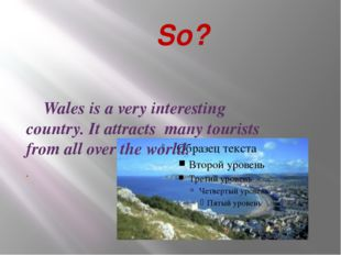 So? Wales is a very interesting country. It attracts many tourists from all