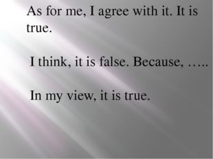 As for me, I agree with it. It is true. I think, it is false. Because, ….. In