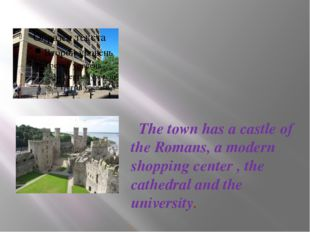 The town has a castle of the Romans, a modern shopping center , the cathedra