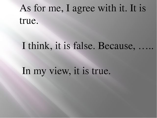 As for me, I agree with it. It is true. I think, it is false. Because, ….. In...