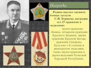Родина высоко оценила боевые заслуги С.Н. Борщева, наградив его 27 орденами и