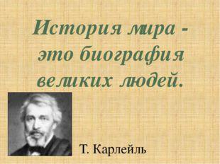 История мира - это биография великих людей. Т. Карлейль