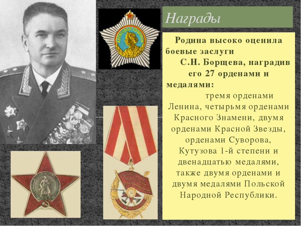Родина высоко оценила боевые заслуги С.Н. Борщева, наградив его 27 орденами и...
