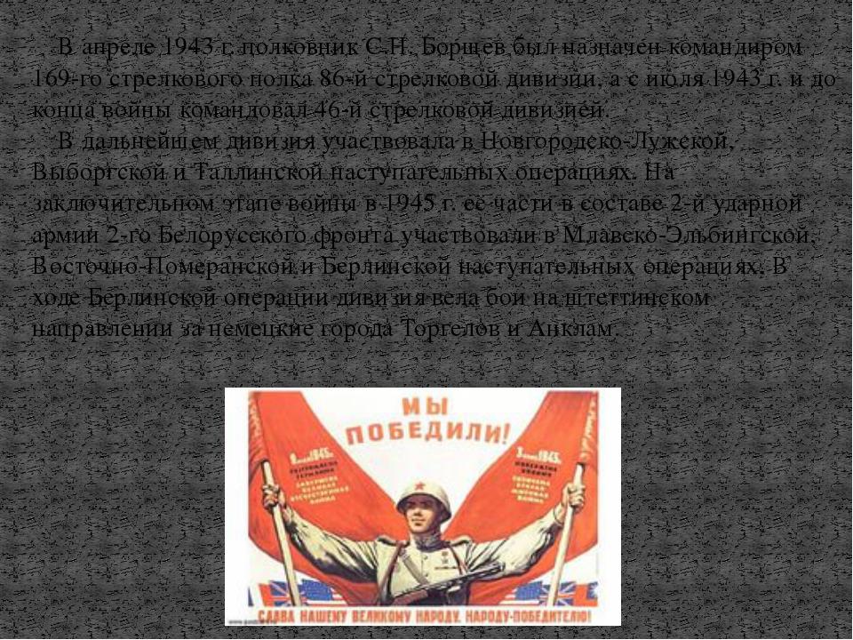 В апреле 1943 г. полковник С.Н. Борщев был назначен командиром 169-го стрелк...