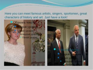 Here you can meet famous artists, singers, sportsmen, great characters of his