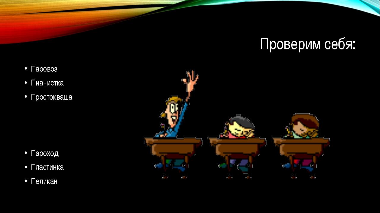 Проверим себя: Паровоз Пианистка Простокваша Пароход Пластинка Пеликан