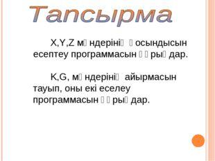 X,Y,Z мәндерінің қосындысын есептеу программасын құрыңдар. K,G, мәндерінің ай