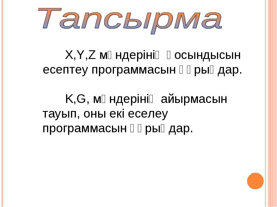 X,Y,Z мәндерінің қосындысын есептеу программасын құрыңдар. K,G, мәндерінің ай...