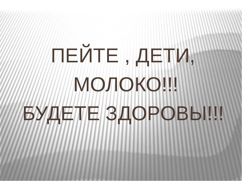 ПЕЙТЕ , ДЕТИ, МОЛОКО!!! БУДЕТЕ ЗДОРОВЫ!!!