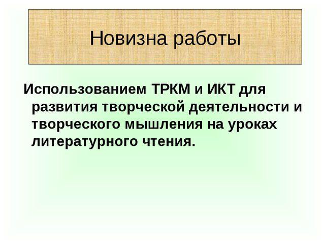 Новизна работы Использованием ТРКМ и ИКТ для развития творческой деятельности...