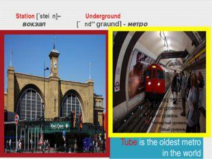 Station [´steiʃn]– Underground вокзал [´ʌndəgraund] - метро Tube is the olde