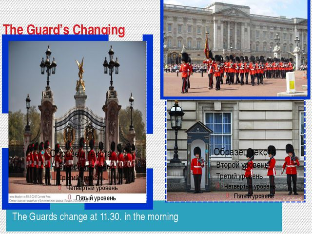 The Guard's Changing The Guards change at 11.30. in the morning