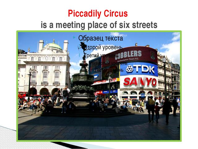 Piccadily Circus is a meeting place of six streets