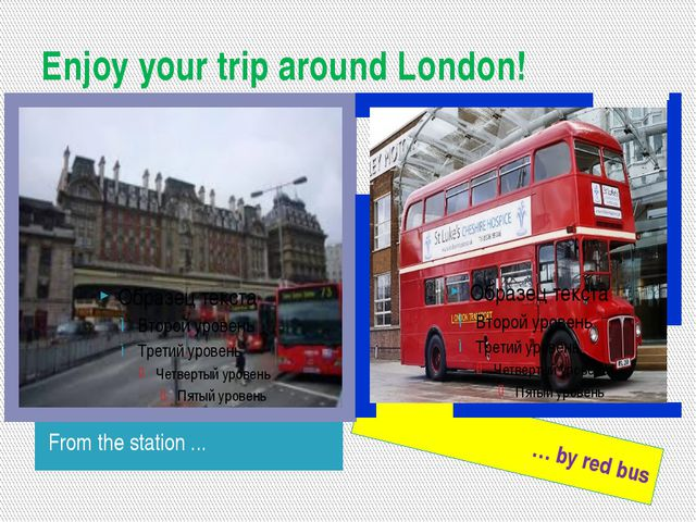 Enjoy your trip around London! From the station ... … by red bus