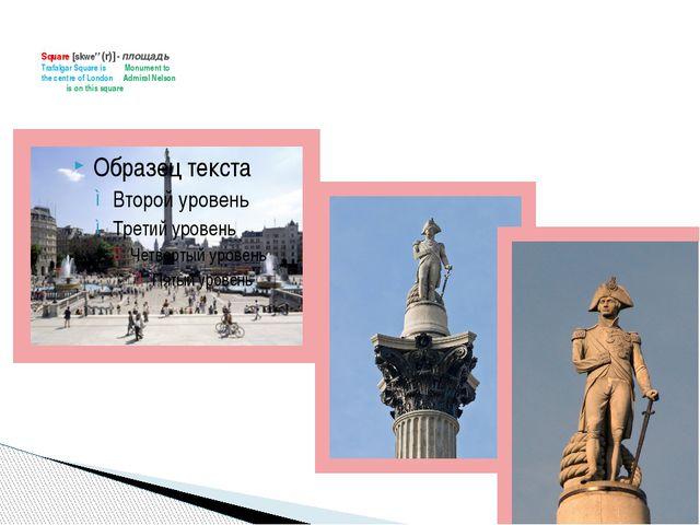 Square [skweə(r)] - площадь Trafalgar Square is Monument to the centre of Lo...