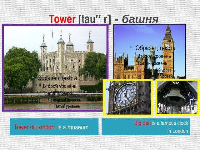 Tower [tauər] - башня Tower of London is a museum Big Ben is a famous clock...