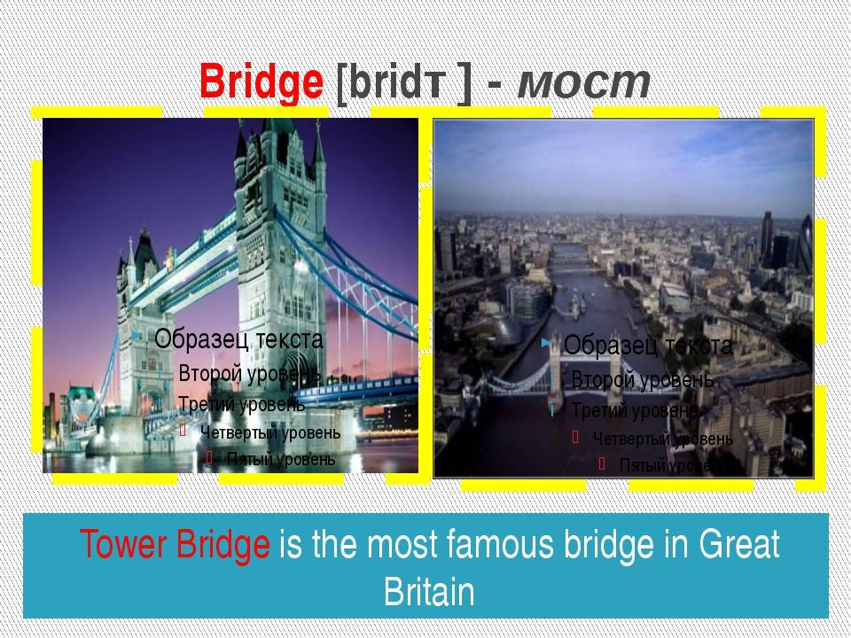 Bridge [bridȜ] - мост Tower Bridge is the most famous bridge in Great Britain