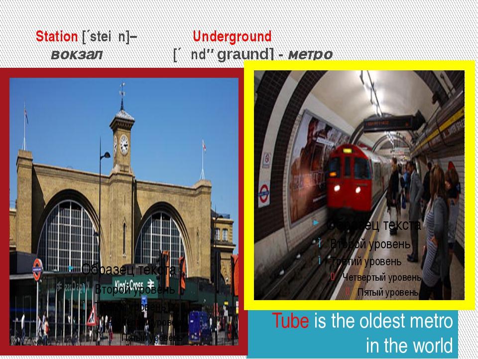Station [´steiʃn]– Underground вокзал [´ʌndəgraund] - метро Tube is the olde...