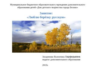 Занятие: «Люблю берёзку русскую» Захарченко Валентина Парфирьевна педагог доп
