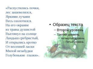 «Распустились почки, лес зашевелился, Яркими лучами Весь озолотился. На его о