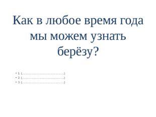 Как в любое время года мы можем узнать берёзу? 1. (………………………………………..) 2. (………
