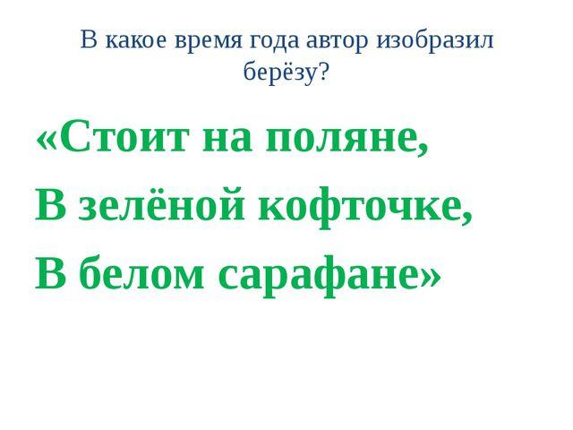 В какое время года автор изобразил берёзу? «Стоит на поляне, В зелёной кофточ...