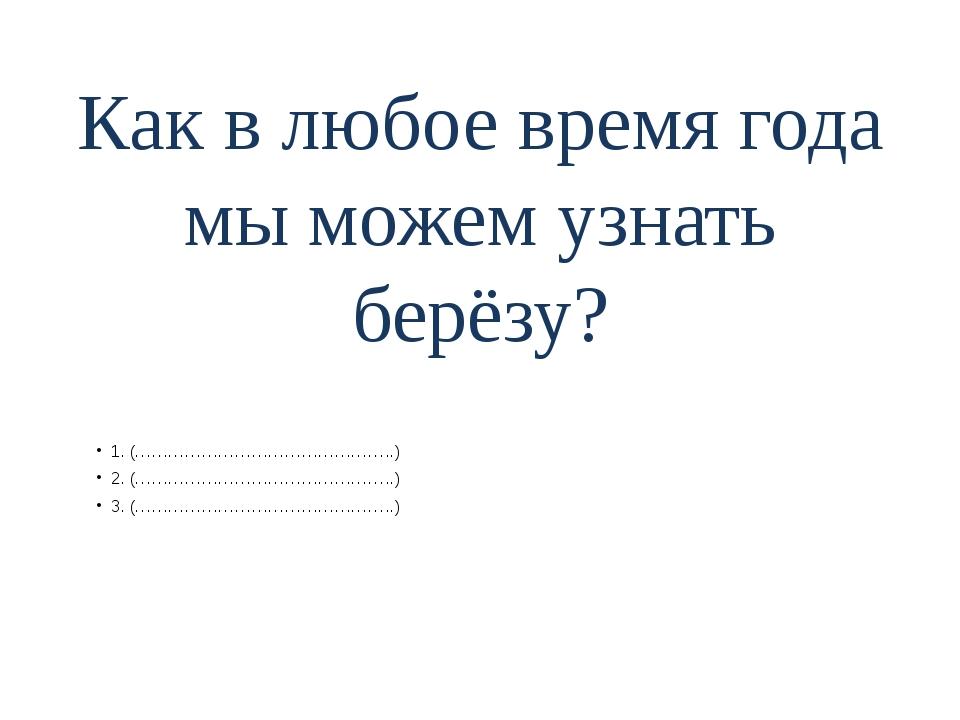 Как в любое время года мы можем узнать берёзу? 1. (………………………………………..) 2. (………...
